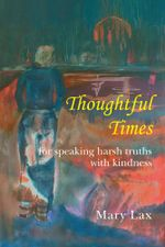 Thoughtful Times : For Speaking Harsh Truths with Kindness - Mary Lax