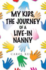 My Kids, the Journey of a Live-In Nanny - Carol Kelly