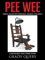 Pee Wee : Serial Killer or Homicidal Maniac a Novelized True Crime Story Volume II - Grady Query