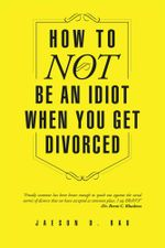 How To NOT Be An Idiot When You Get Divorced - Jaeson D. Rau