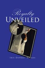 Royalty Unveiled - Iris Dupree -Wilkes