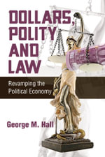 Dollars, Polity and Law : Revamping the Political Economy - George M. Hall