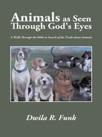 Animals as Seen Through God's Eyes : A Walk Through the Bible in Search of the Truth about Animals - Dwila R. Funk
