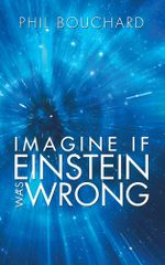 Imagine if Einstein was Wrong - Phil Bouchard