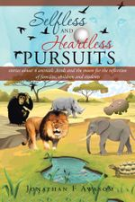 Selfless and Heartless Pursuits : Stories about 4 Animals, Birds and the Moon for the Reflection of Families, Children and Students - Jonathan F. Awasom