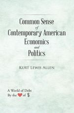 Common Sense of Contemporary American Economics and Politics : How America Could Become a True Democracy - Kurt Lewis Allen