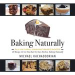 Baking Naturally : 40 Recipes To Get You Back In Your Kitchen, Baking Naturally - Michael Kachadoorian
