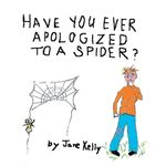 Have You Ever Apologized to a Spider? - jane kelly