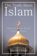 The Truth About Islam : What the Whole World Needs to Know - Steve Urick