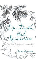 Life, Death, and Resurrection : Spiritual Poems from a Monastery - Dewey John Jones
