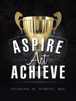 Aspire, ACT, Achieve - Ed D. Thurman W. Robins
