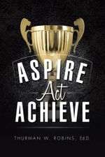 Aspire, Act, Achieve - Ed. D, Thurman W. Robins