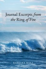 Journal Excerpts from the Ring of Fire - Barbara Wolf