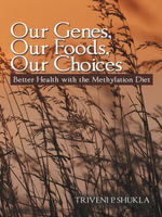Our Genes, Our Foods, Our Choices : Better Health with the Methylation Diet - Triveni P. Shukla