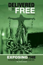 Delivered to be Free : Exposing the Kingdom of Darkness - Denis Anane