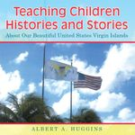 Teaching Children Histories and Stories : About Our Beautiful United States Virgin Islands - Albert A. Huggins