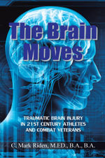 The Brain Moves : Traumatic Brain Injury in 21st Century Athletes and Combat Veterans - M.Ed., B.A.,B.A., C. Mark Riden