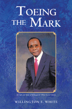 Toeing the Mark : The Life and Times of Willington E. White Second Edition - Willington E. White