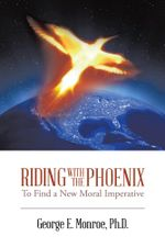Riding with the Phoenix : To Find a New Moral Imperative - Ph. D. George E. Monroe