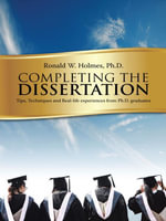 Completing the Dissertation : Tips, Techniques and Real-life experiences from Ph.D. graduates - Ph.D., Ronald W. Holmes