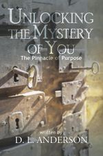 Unlocking the Mystery of You : The Pinnacle of Purpose - D. L. Anderson