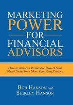 Marketing Power for Financial Advisors : How to Attract a Predictable Flow of Your Ideal Clients for a More Rewarding Practice - Bob Hanson