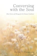 Conversing with the Soul : (Short Stories and Messages for the Human Condition) - Martin E. Palagonia