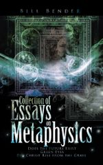 Collection of Essays on Metaphysics : Does the Future Exist, Green Eyes, Did Christ Rise from the Grave - Bill Bender