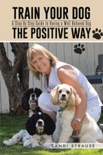 Train Your Dog the Positive Way : A Step by Step Guide to Having a Well Behaved Dog - Sandi Strause