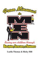 FROM MINNOWS TO MEN : SAVING OUR CHILDREN THROUGH: DISCIPLINE, STRUCTURE, & GUIDANCE - Luella Thomas