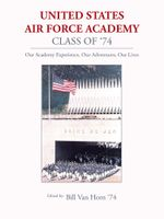 United States Air Force Academy Class of '74 : Our Academy Experience, Our Adventures, Our Lives - Bill Van Horn