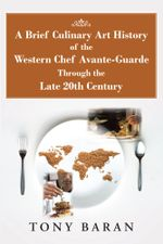 A Brief Culinary Art History of the Western Chef Avante-Guarde Through the Late 20th Century - Tony Baran