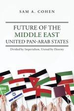 Future of the Middle East - United Pan-Arab States : Divided by Imperialism, United by Destiny - Sam A. Cohen
