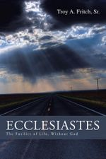 Ecclesiastes : The Futility of Life, Without God - Sr. Troy a. Fritch