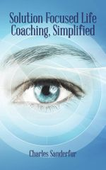 Solution Focused Life Coaching, Simplified - Charles Sanderfur