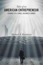 Tales of an American Entrepreneur : Journey of a Small-Business Owner - Michael A. Randazzo