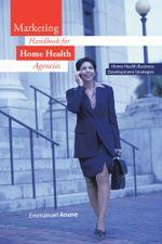 Marketing Handbook for Home Health Agencies : Home Health Business Development Strategies - Emmanuel Anene