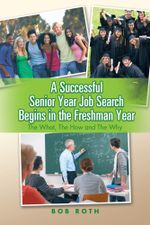 A Successful Senior Year Job Search Begins in the Freshman Year : The What, the How and the Why - Bob Roth