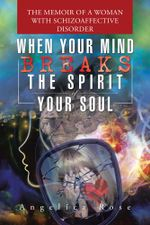 When Your Mind Breaks the Spirit of Your Soul : The Memoir of a Woman with Schizoaffective Disorder - Angelica Rose