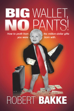 Big Wallet, No Pants! : How to Profit from the Million-Dollar Gifts You Were Born With. - Robert Bakke