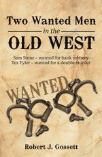 Two Wanted Men in the Old West : Sam Stone wanted for bank robbery Tex Tyler wanted for a double murder - Robert J. Gossett