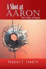 A Shot at Aaron : The Trials of Iliana - Douglas E. Templin