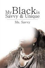My Black Is Savvy & Unique -  Ms. Savvy
