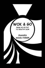 Wok & Go : From Yo-Yo Fat to Healthy Slim - Frances Wood-Parker