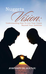 Nuggets of Vision : Understanding How To Live Your Vision Beyond Your Ambition - Johnson Olagunju