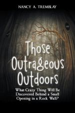 Those Outrageous Outdoors : What Crazy Thing Will Be Discovered Behind a Small Opening in a Rock Wall? - Nancy A. Tremblay