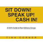 Sit Down! Speak Up! Cash In! : A CEO's Guide to Peer Advisory Groups - Tina Corner