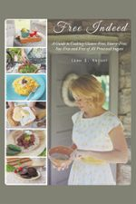Free Indeed : A Guide to Cooking Gluten-Free, Dairy-Free, Soy-Free and Free of All Processed Sugars - Leah G. Knight