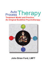 Auto Process Therapy : Treatment Model and Practice: An Original Buddhist Psychotherapy - LMFT, John Brian Ford