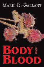 Body and Blood - Mark D. Gallant